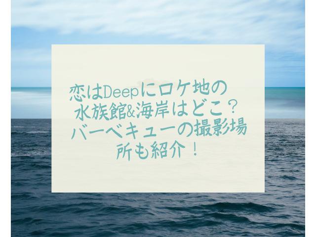 恋はDeepに ロケ地 海 水族館 バーベキュー